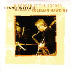 Disorder At The Border - The Music Of Coleman Hawkins - Bennie Wallace