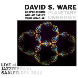 Planetary Unknown: Live At Jazzfestival Saalfelden 2011 - David S. Ware