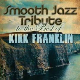 Smooth Jazz Tribute To The Best Of Kirk Franklin - The Smooth Jazz All Stars