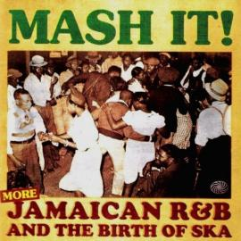 Mash It! (More) Jamaican R&B And The Birth Of Ska - Various Production