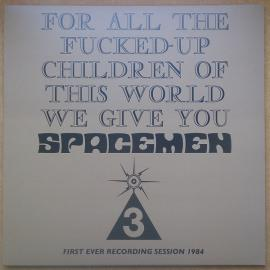 For All The Fucked-Up Children Of This World We Give You Spacemen 3 (First Ever Recording Session, 1984) - Spacemen 3