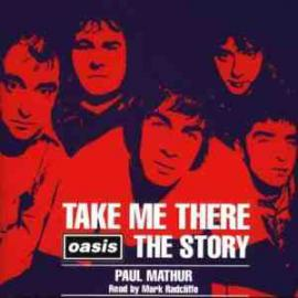 Take Me There: Oasis The Story - Paul Mathur