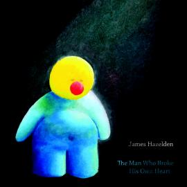 The Man Who Broke His Own Heart - James Hazelden