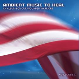 Ambient Music To Heal - An Album For Our Wounded Warriors - Various