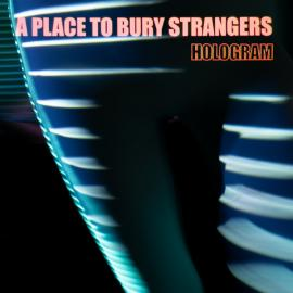 Hologram - A Place To Bury Strangers