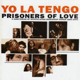 Prisoners Of Love (A Smattering Of Scintillating Senescent Songs 1985-2003) - Yo La Tengo