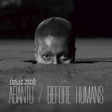 Abantu / Before Humans - BLK JKS